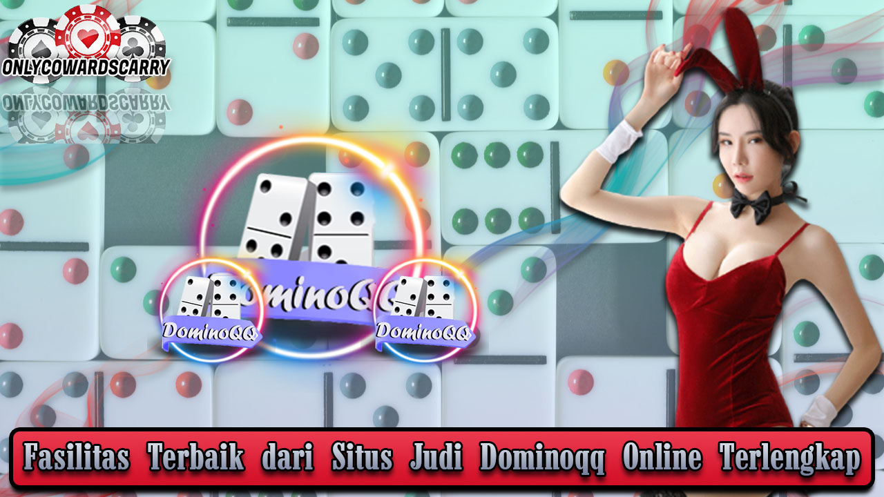 Fasilitas Terbaik dari Situs Judi Dominoqq Online Terlengkap
